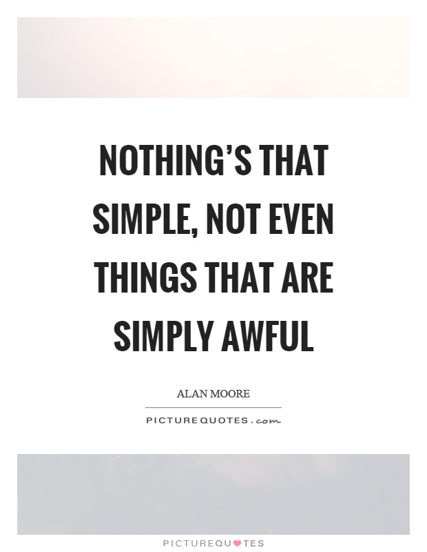 Nothing's that simple, not even things that are simply awful Picture Quote #1