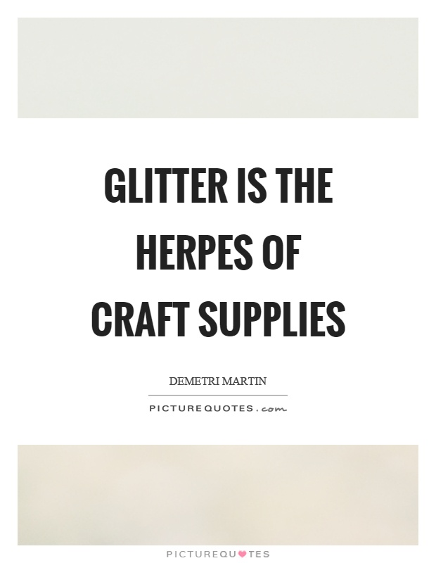 Glitter is the herpes of craft supplies Picture Quote #1