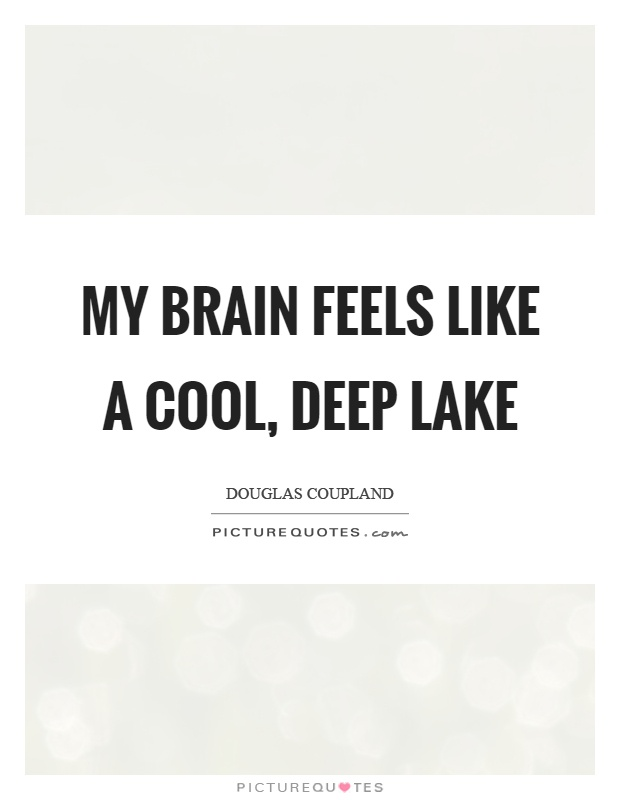 My brain feels like a cool, deep lake Picture Quote #1