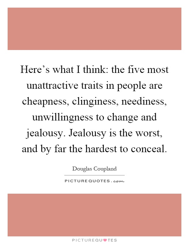 Here's what I think: the five most unattractive traits in people are cheapness, clinginess, neediness, unwillingness to change and jealousy. Jealousy is the worst, and by far the hardest to conceal Picture Quote #1