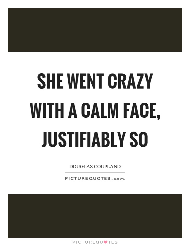 She went crazy with a calm face, justifiably so Picture Quote #1