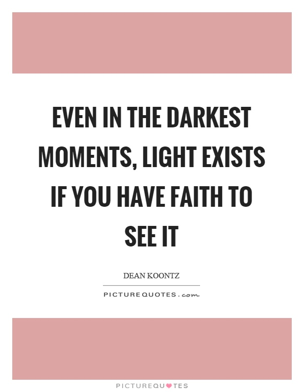 Even in the darkest moments, light exists if you have faith to see it Picture Quote #1