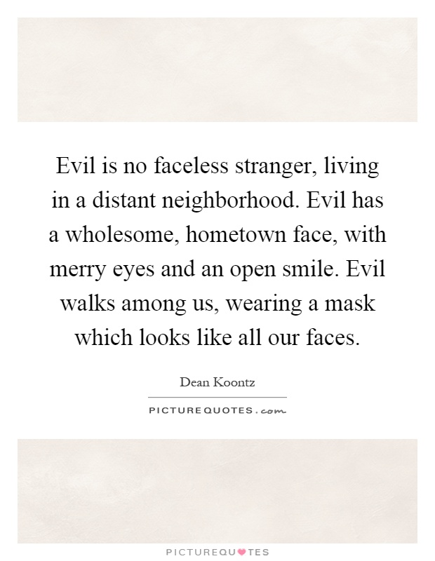 Evil is no faceless stranger, living in a distant neighborhood. Evil has a wholesome, hometown face, with merry eyes and an open smile. Evil walks among us, wearing a mask which looks like all our faces Picture Quote #1