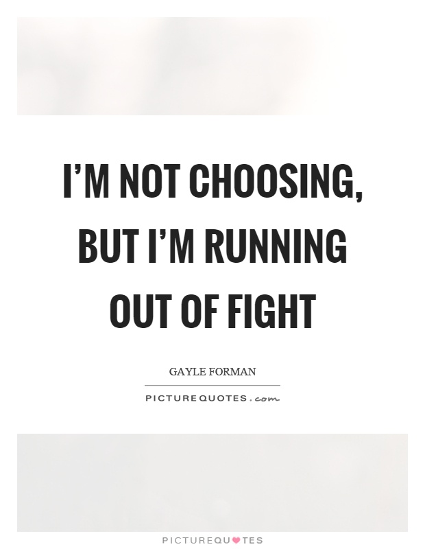 I'm not choosing, but I'm running out of fight Picture Quote #1