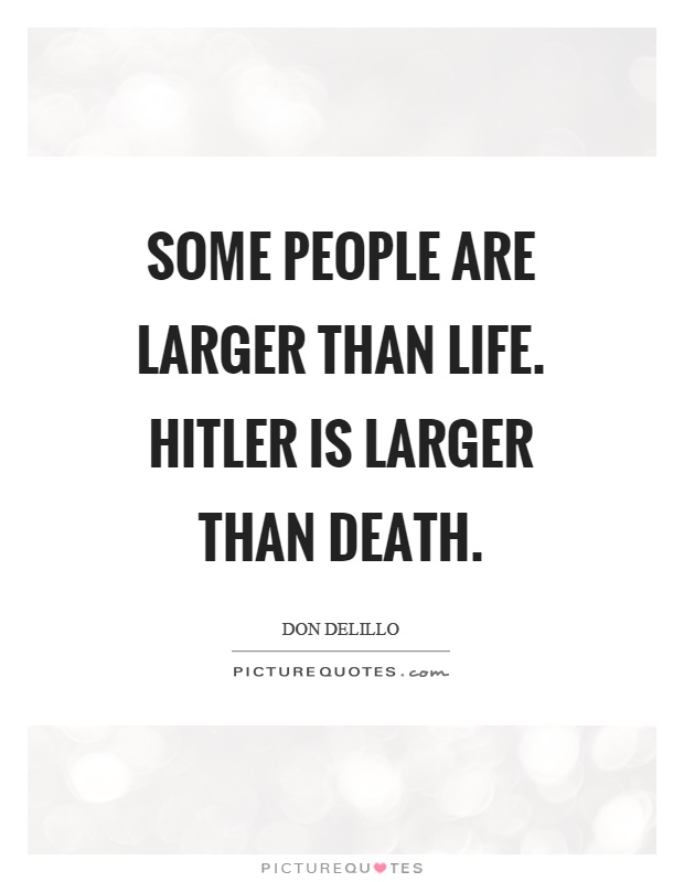 Some people are larger than life. Hitler is larger than death Picture Quote #1