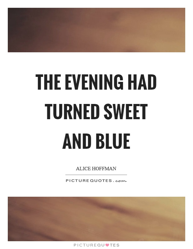 The evening had turned sweet and blue Picture Quote #1