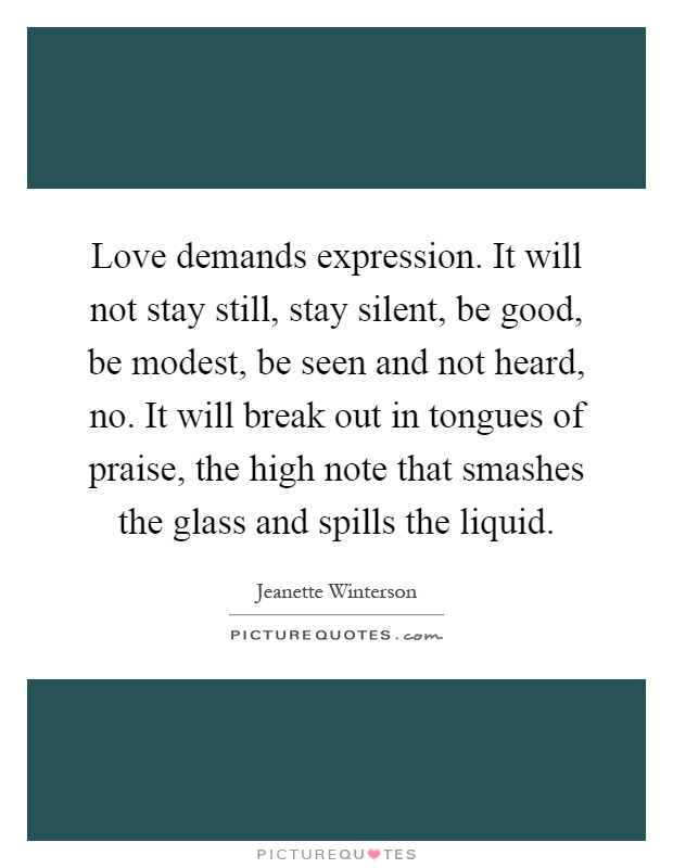 Love demands expression. It will not stay still, stay silent, be good, be modest, be seen and not heard, no. It will break out in tongues of praise, the high note that smashes the glass and spills the liquid Picture Quote #1