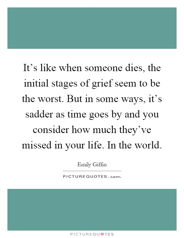 It's like when someone dies, the initial stages of grief seem to be the worst. But in some ways, it's sadder as time goes by and you consider how much they've missed in your life. In the world Picture Quote #1