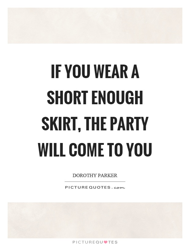 If you wear a short enough skirt, the party will come to you Picture Quote #1