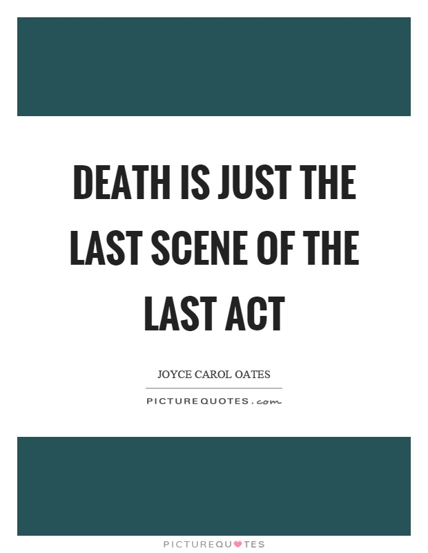 Death is just the last scene of the last act Picture Quote #1