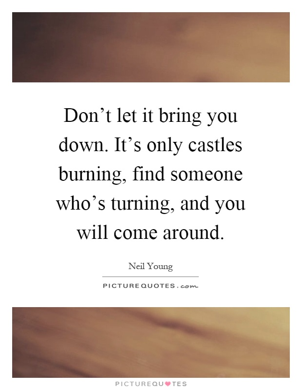 Don T Let Others Bring You Down Quotes: Don't Let It Bring You Down. It's Only Castles Burning