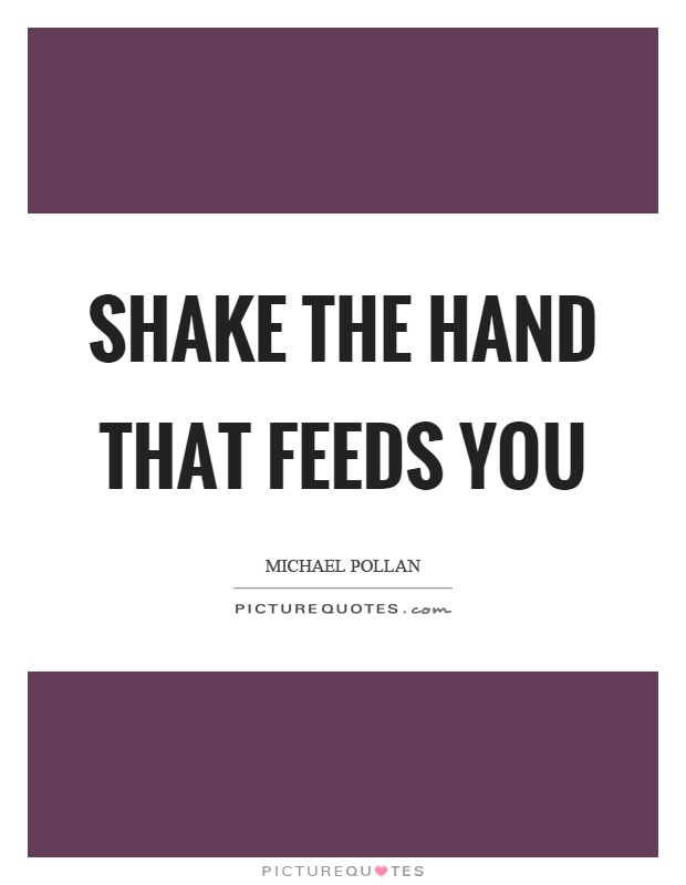 Shake the hand that feeds you Picture Quote #1