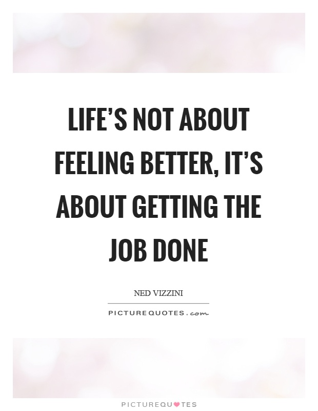 Life's not about feeling better, it's about getting the job done Picture Quote #1