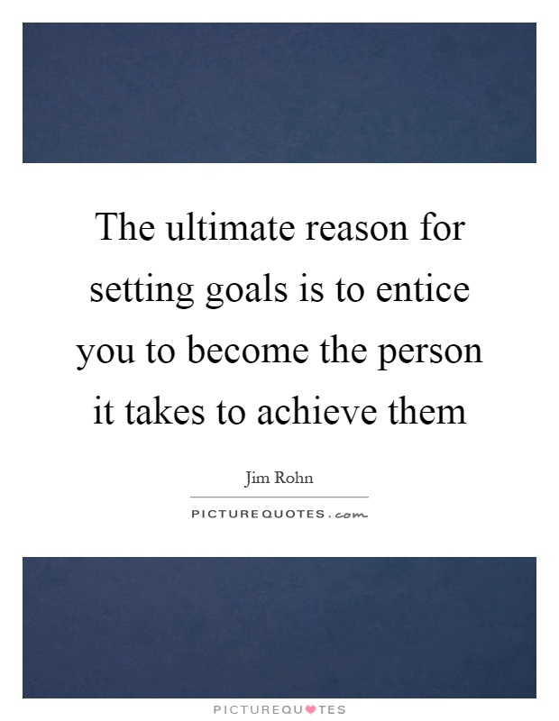 The ultimate reason for setting goals is to entice you to become the person it takes to achieve them Picture Quote #1