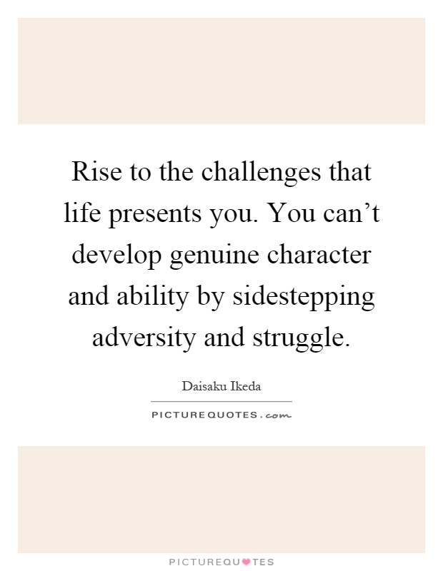 Rise to the challenges that life presents you. You can't develop genuine character and ability by sidestepping adversity and struggle Picture Quote #1