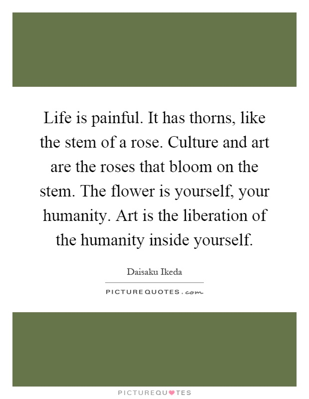Life is painful. It has thorns, like the stem of a rose. Culture and art are the roses that bloom on the stem. The flower is yourself, your humanity. Art is the liberation of the humanity inside yourself Picture Quote #1