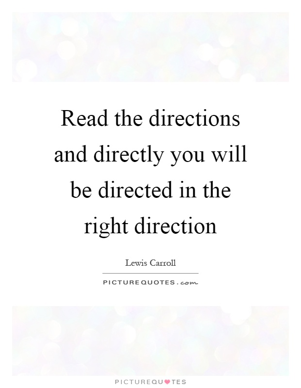Read the directions and directly you will be directed in the right direction Picture Quote #1