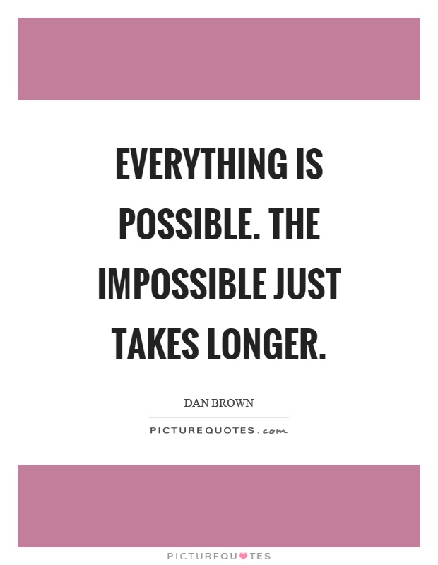 Everything Is Possible. The Impossible Just Takes Longer Picture Quotes