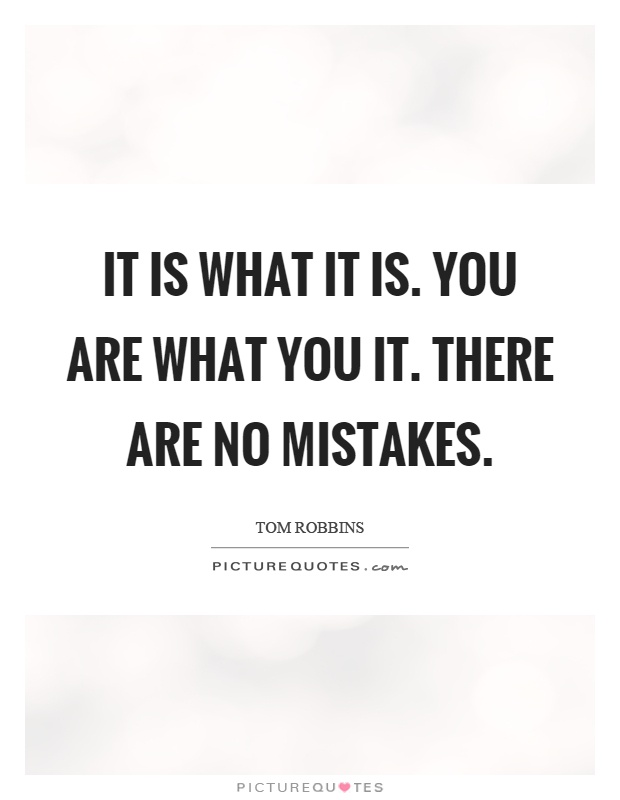It is what it is. You are what you it. There are no mistakes Picture Quote #1