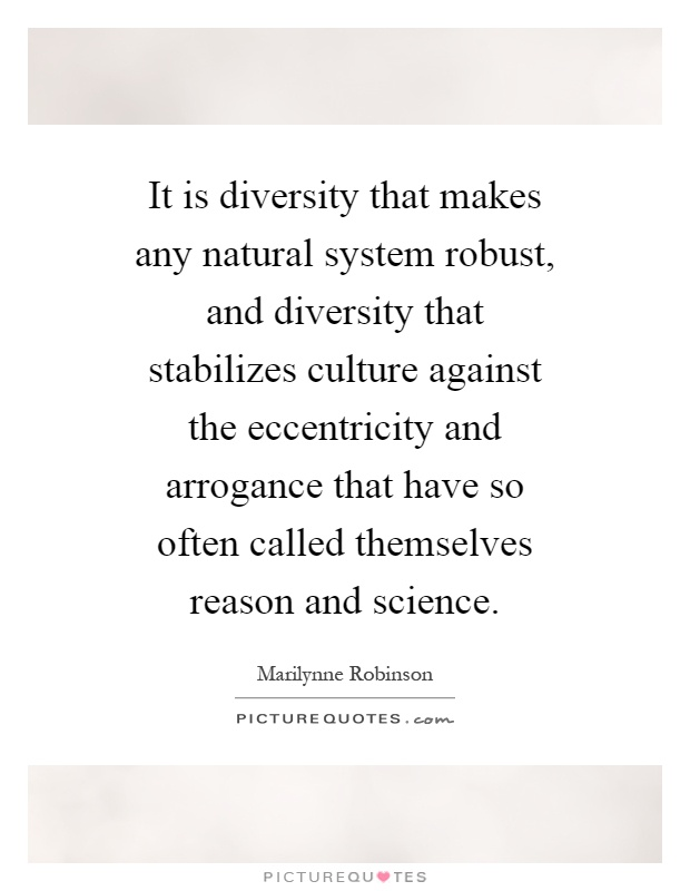 It is diversity that makes any natural system robust, and diversity that stabilizes culture against the eccentricity and arrogance that have so often called themselves reason and science Picture Quote #1
