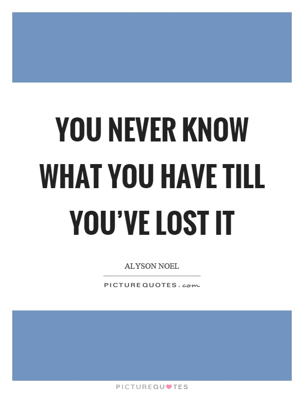 You never know what you have till you've lost it Picture Quote #1