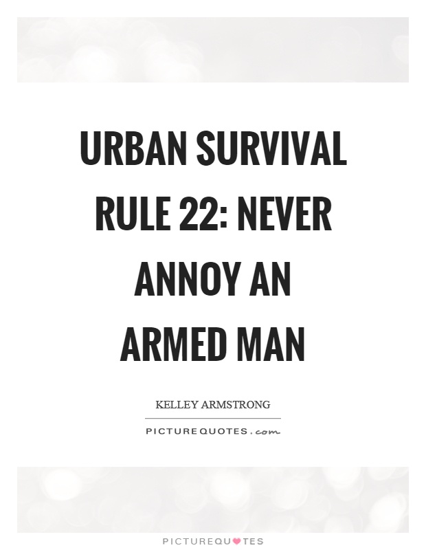 Urban survival rule 22: Never annoy an armed man Picture Quote #1