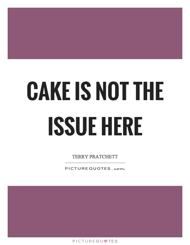 Cake is not the issue here Picture Quote #1