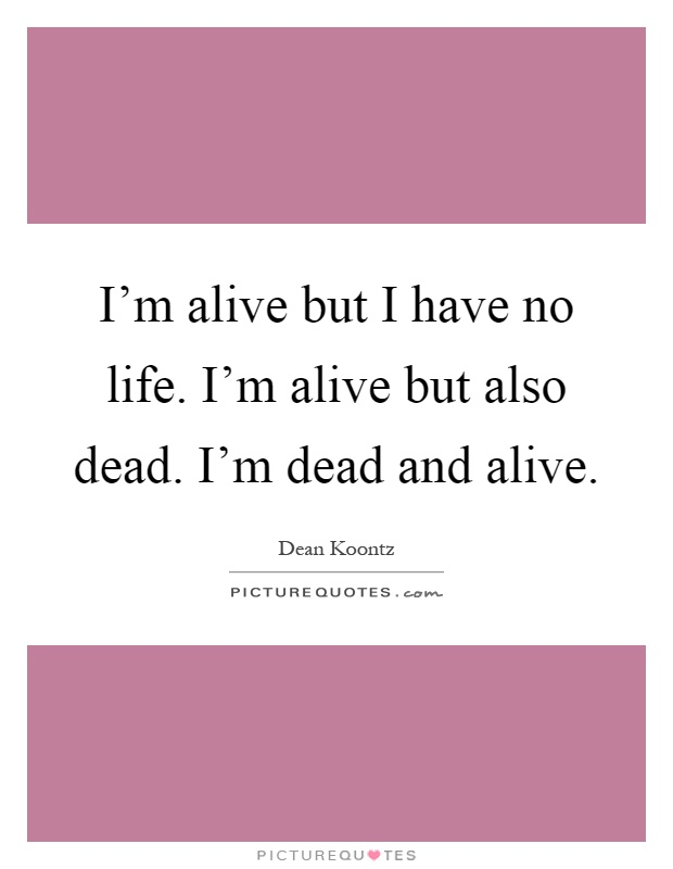I'm alive but I have no life. I'm alive but also dead. I'm dead and alive Picture Quote #1