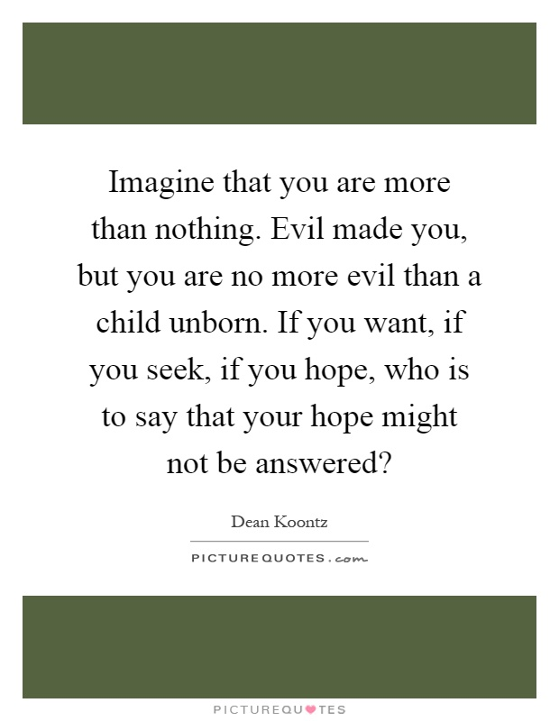 Imagine that you are more than nothing. Evil made you, but you are no more evil than a child unborn. If you want, if you seek, if you hope, who is to say that your hope might not be answered? Picture Quote #1