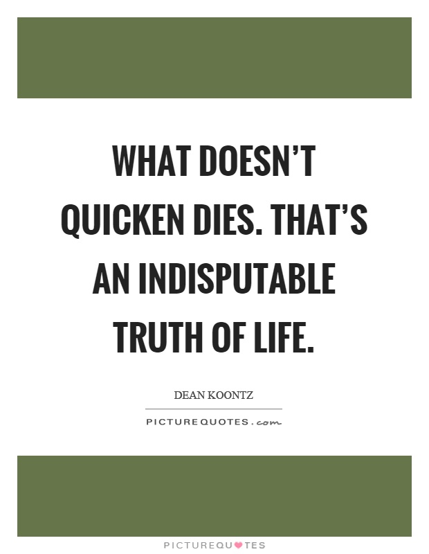 What doesn't quicken dies. That's an indisputable truth of life Picture Quote #1