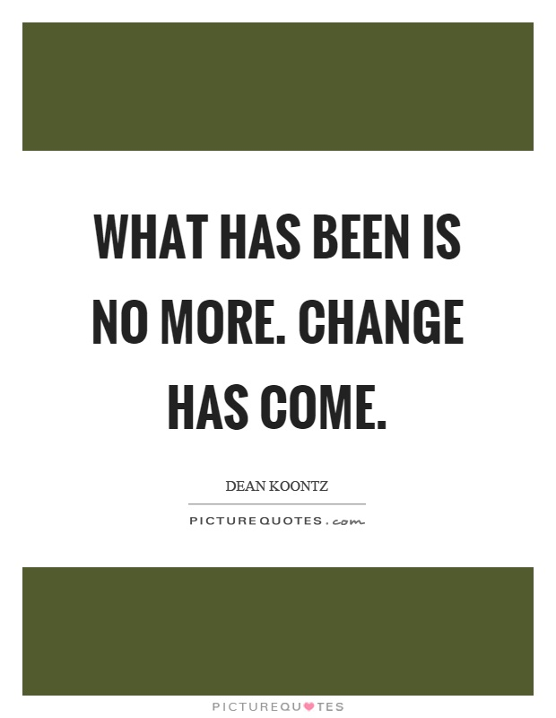 What has been is no more. Change has come Picture Quote #1
