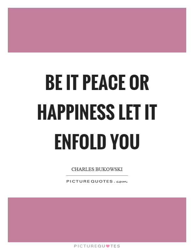 Be it peace or happiness let it enfold you Picture Quote #1