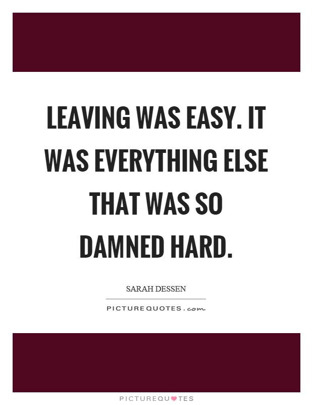 Leaving was easy. It was everything else that was so damned hard Picture Quote #1
