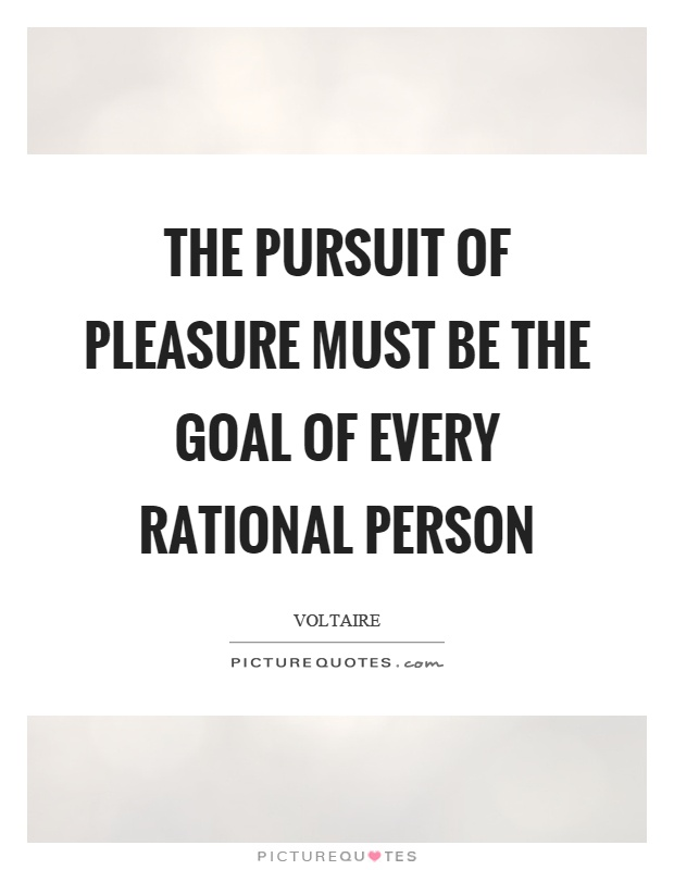 The pursuit of pleasure must be the goal of every rational person Picture Quote #1
