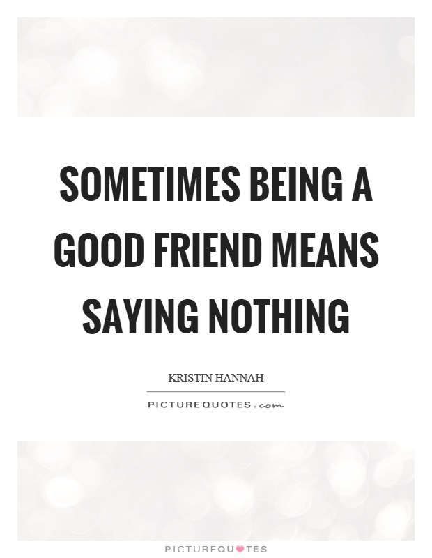 Sometimes being a good friend means saying nothing Picture Quote #1