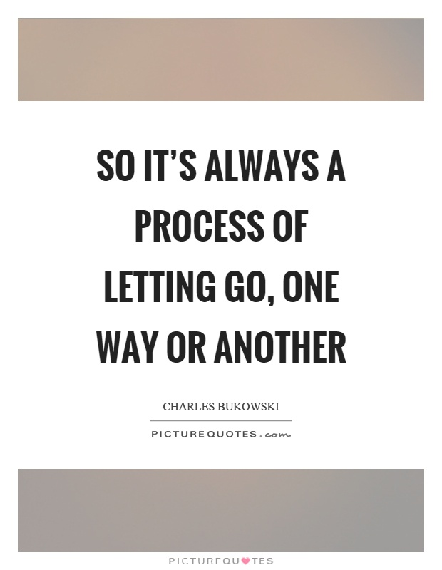 So Itu0027s Always A Process Of Letting Go, One Way Or Another Picture Quote #