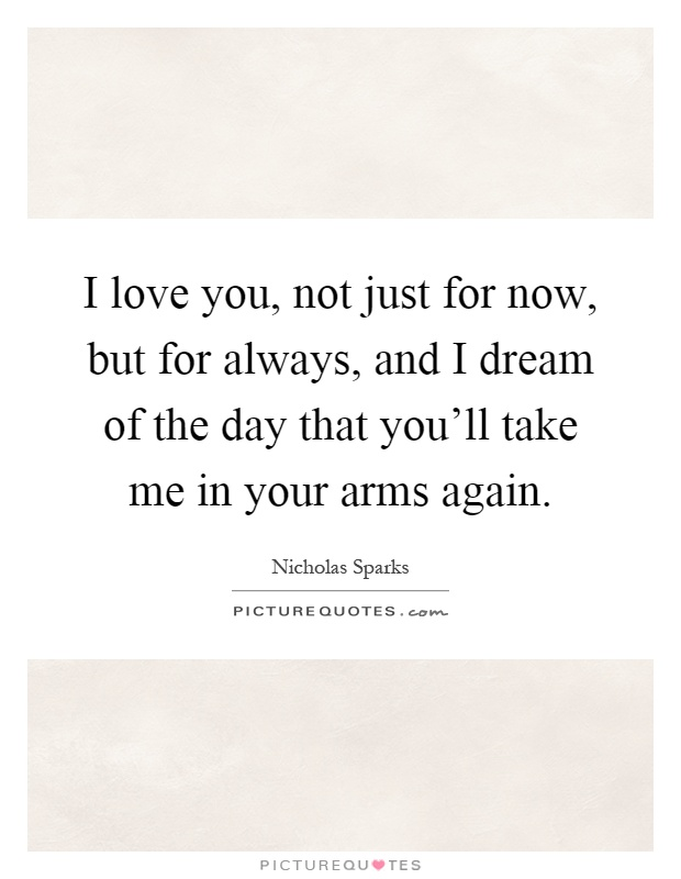 I love you, not just for now, but for always, and I dream of the day that you'll take me in your arms again Picture Quote #1