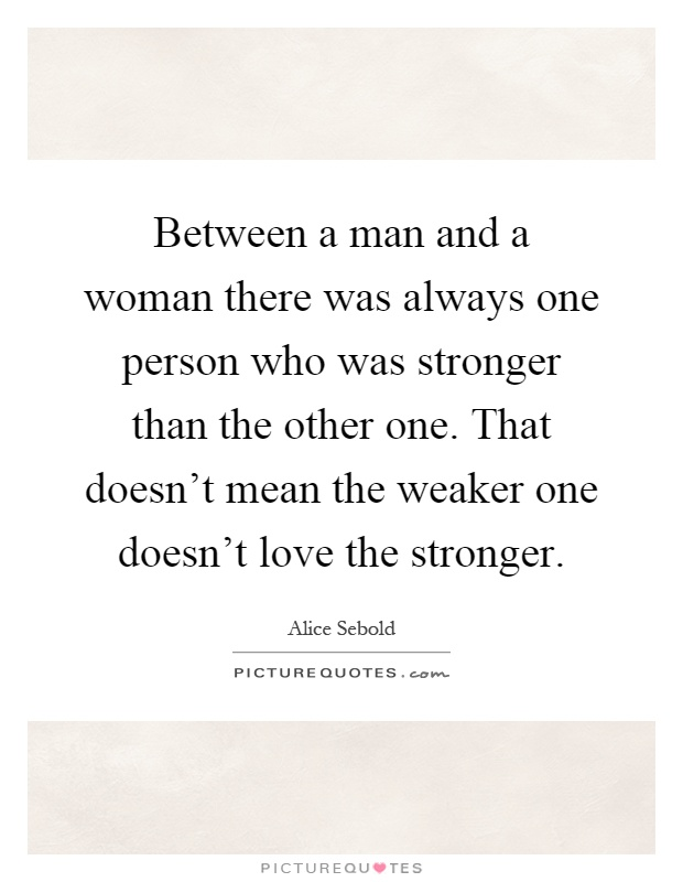 Between a man and a woman there was always one person who was stronger than the other one. That doesn't mean the weaker one doesn't love the stronger Picture Quote #1