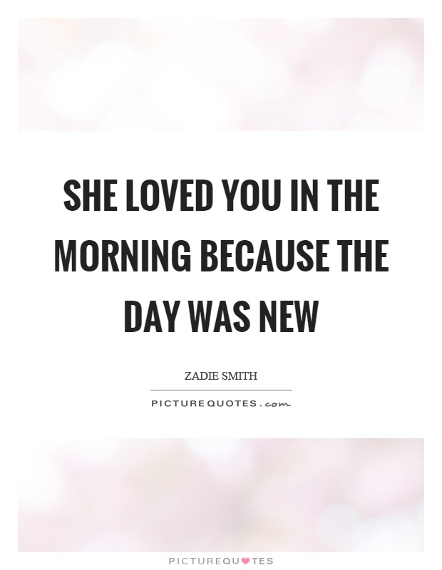 She loved you in the morning because the day was new Picture Quote #1
