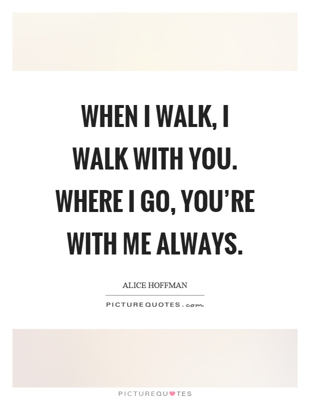 When I walk, I walk with you. Where I go, you're with me always Picture Quote #1