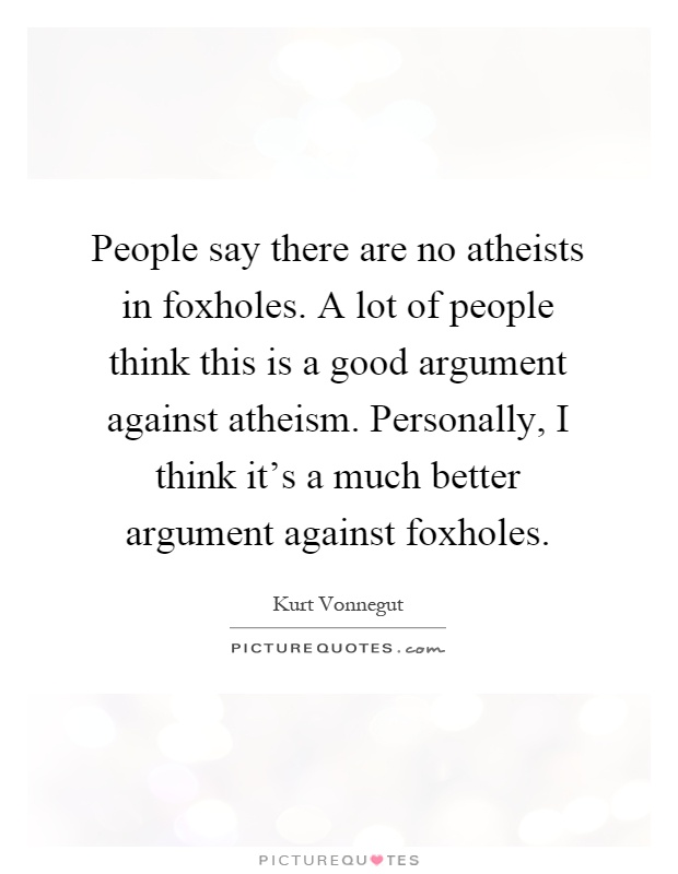 People say there are no atheists in foxholes. A lot of people think this is a good argument against atheism. Personally, I think it's a much better argument against foxholes Picture Quote #1