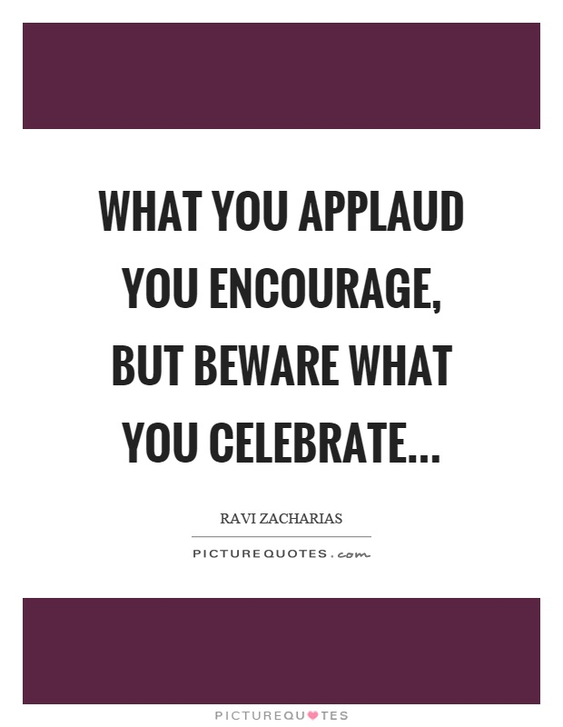 What you applaud you encourage, but beware what you celebrate Picture Quote #1