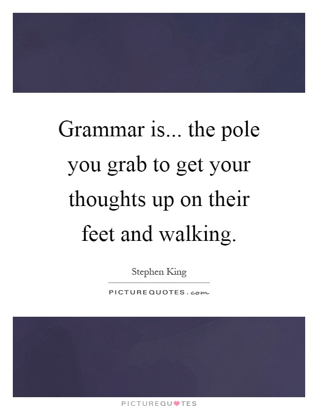 Grammar is... the pole you grab to get your thoughts up on their feet and walking Picture Quote #1