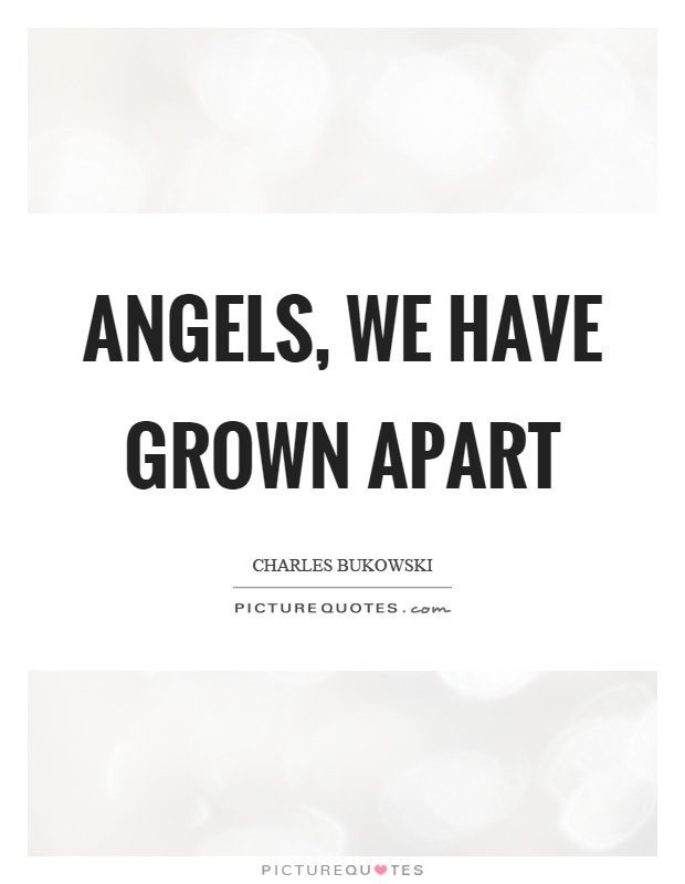 Angels, we have grown apart Picture Quote #1