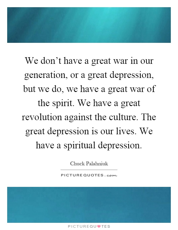We don't have a great war in our generation, or a great depression, but we do, we have a great war of the spirit. We have a great revolution against the culture. The great depression is our lives. We have a spiritual depression Picture Quote #1