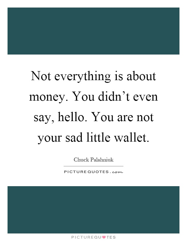 Not everything is about money. You didn't even say, hello. You are not your sad little wallet Picture Quote #1