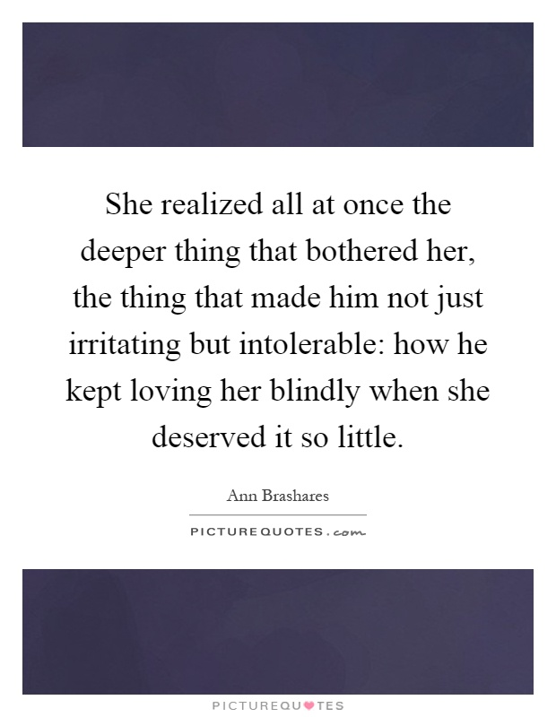 She realized all at once the deeper thing that bothered her, the thing that made him not just irritating but intolerable: how he kept loving her blindly when she deserved it so little Picture Quote #1