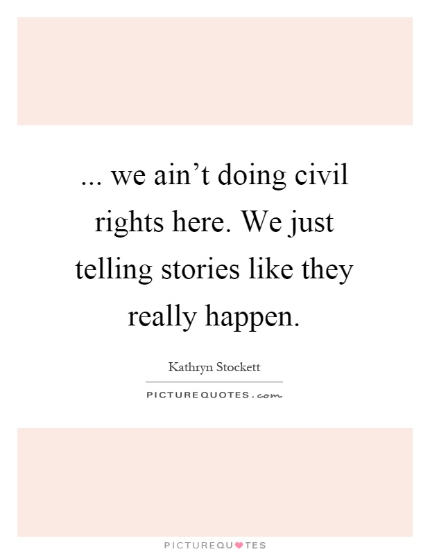 ... we ain't doing civil rights here. We just telling stories like they really happen Picture Quote #1