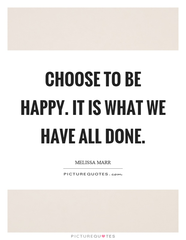 Choose to be happy. It is what we have all done Picture Quote #1