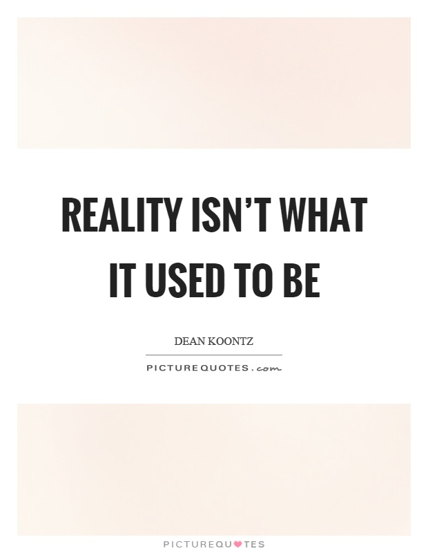Reality isn't what it used to be Picture Quote #1
